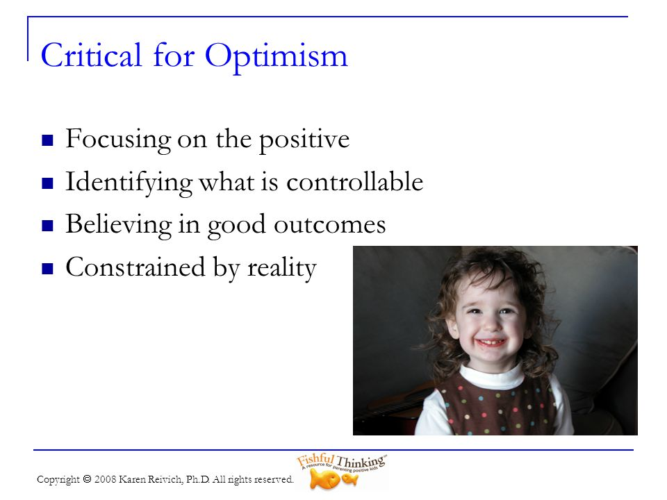 Copyright 2008 Karen Reivich, Ph.D. All rights reserved. Critical for Optimism Focusing on the positive Identifying what is controllable Believing in