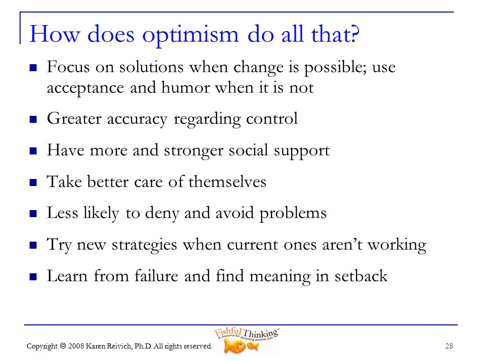 Copyright 2008 Karen Reivich, Ph.D. All rights reserved. 28 Copyright 2008 Karen Reivich, Ph.D. All rights reserved. How does optimism do all that? Fo