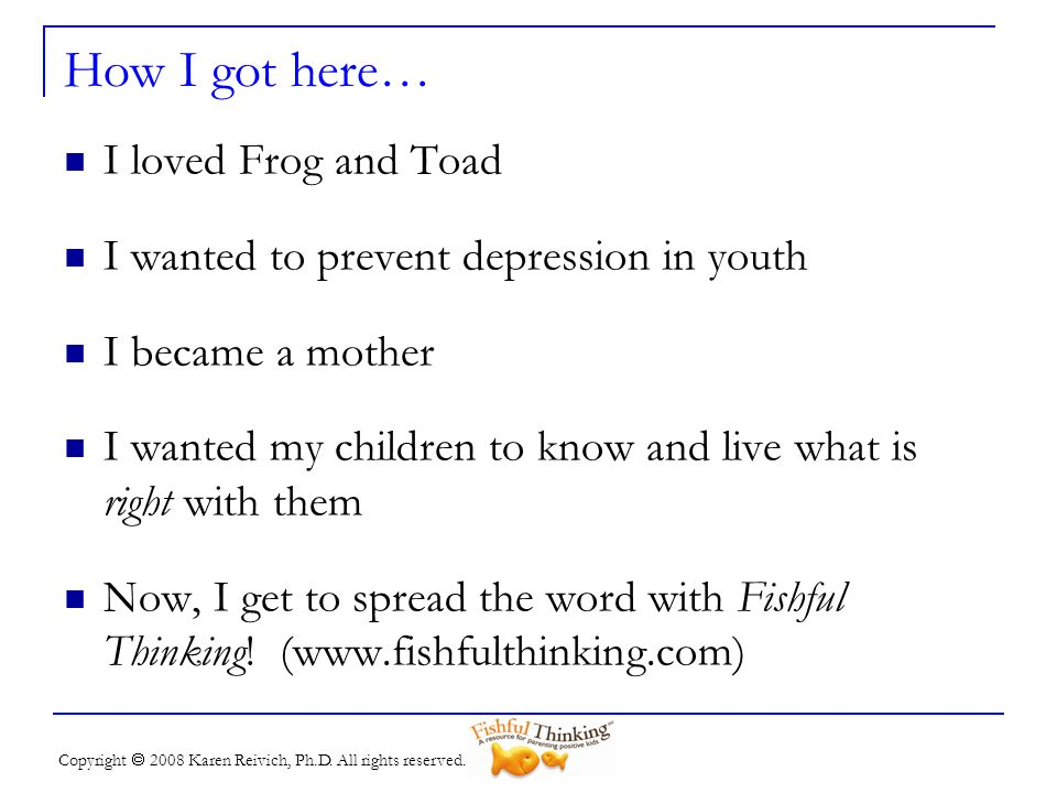 Copyright 2008 Karen Reivich, Ph.D. All rights reserved. How I got here… I loved Frog and Toad I wanted to prevent depression in youth I became a moth