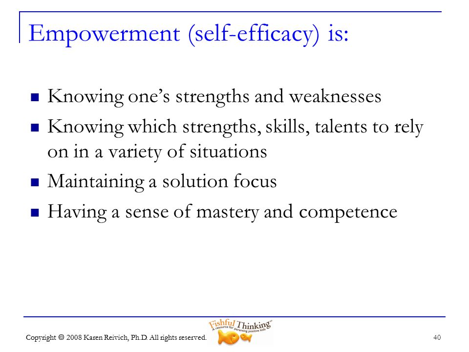 Copyright 2008 Karen Reivich, Ph.D. All rights reserved. 40 Copyright 2008 Karen Reivich, Ph.D. All rights reserved. Empowerment (self-efficacy) is: K
