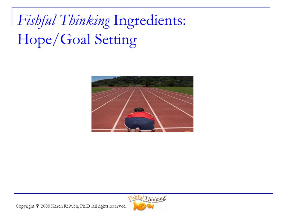 Copyright 2008 Karen Reivich, Ph.D. All rights reserved. Fishful Thinking Ingredients: Hope/Goal Setting