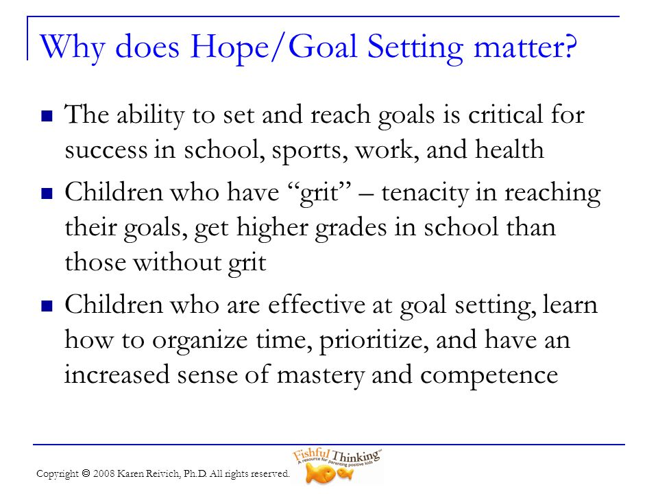 Copyright 2008 Karen Reivich, Ph.D. All rights reserved. Why does Hope/Goal Setting matter? The ability to set and reach goals is critical for success