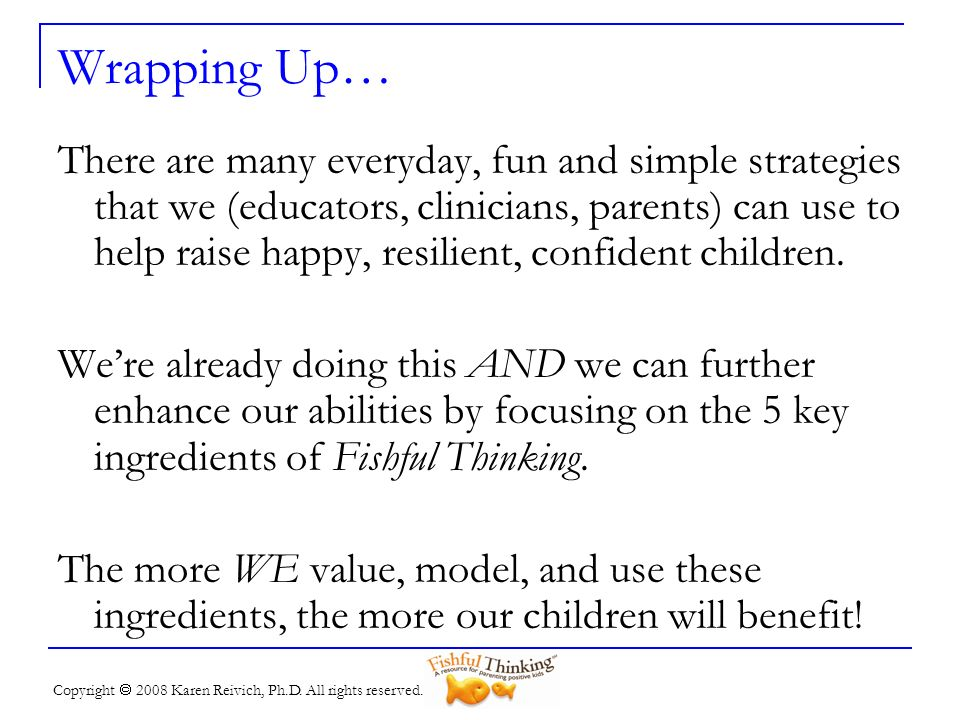 Copyright 2008 Karen Reivich, Ph.D. All rights reserved. Wrapping Up… There are many everyday, fun and simple strategies that we (educators, clinician