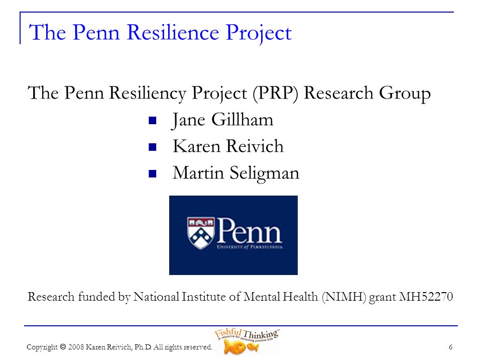 Copyright 2008 Karen Reivich, Ph.D. All rights reserved. The Penn Resiliency Project (PRP) Research Group Jane Gillham Karen Reivich Martin Seligman R