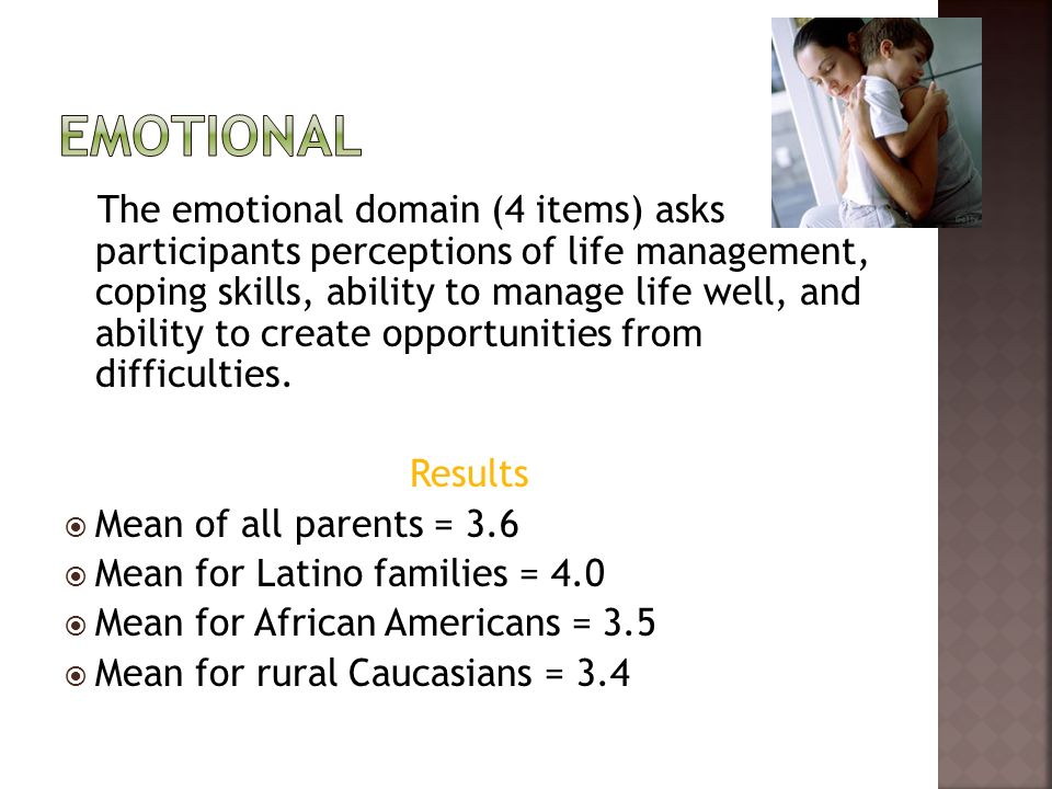 The emotional domain (4 items) asks participants perceptions of life management, coping skills, ability to manage life well, and ability to create opportunities from difficulties.