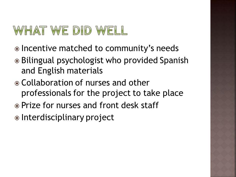 Incentive matched to communitys needs Bilingual psychologist who provided Spanish and English materials Collaboration of nurses and other professionals for the project to take place Prize for nurses and front desk staff Interdisciplinary project