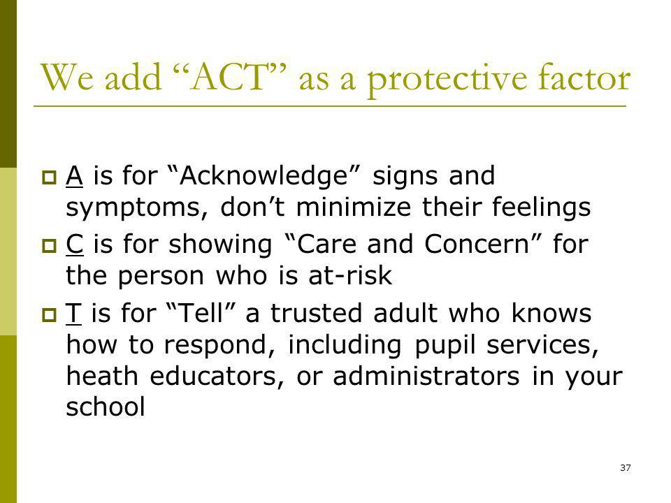 37 We add ACT as a protective factor A is for Acknowledge signs and symptoms, dont minimize their feelings C is for showing Care and Concern for the person who is at-risk T is for Tell a trusted adult who knows how to respond, including pupil services, heath educators, or administrators in your school