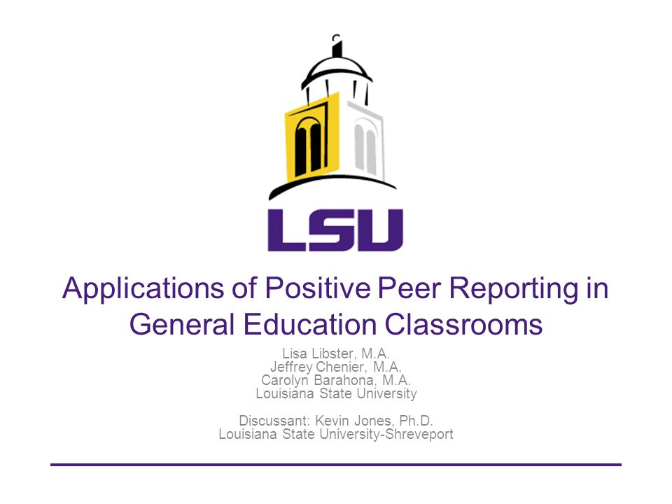 Objective & Overview Our goal is for attendees to understand the research and applications of Positive Peer Reporting as a general education intervention Introduction Study 1: Generalization of PPR in Gen Ed settings Study 2: Component analysis of PPR Study 3: Classwide PPR on disruption Conclusion Discussion and Questions 3/4/20102 LOUISIANA STATE UNIVERSITY llibster@gmail.com