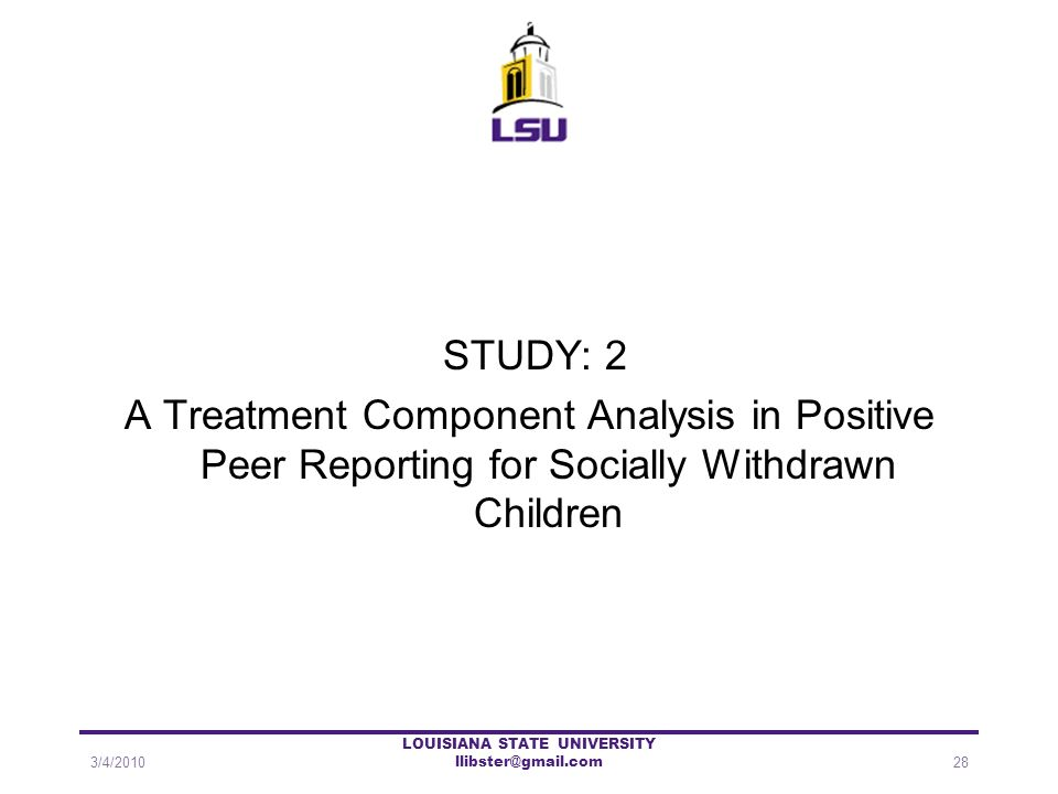 STUDY: 2 A Treatment Component Analysis in Positive Peer Reporting for Socially Withdrawn Children 3/4/201028 LOUISIANA STATE UNIVERSITY llibster@gmai