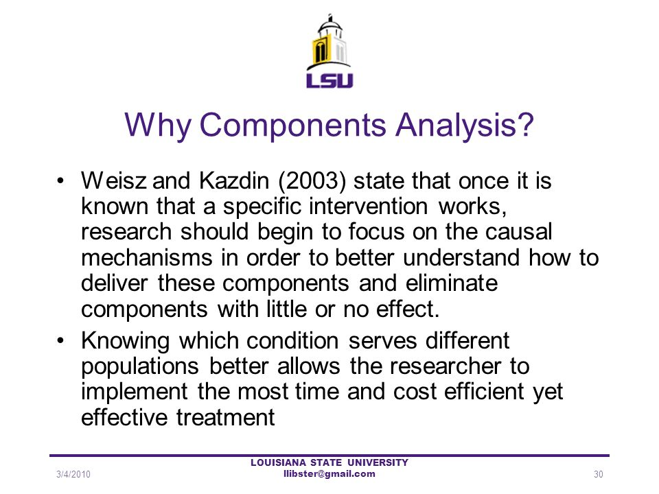 Why Components Analysis? Weisz and Kazdin (2003) state that once it is known that a specific intervention works, research should begin to focus on the
