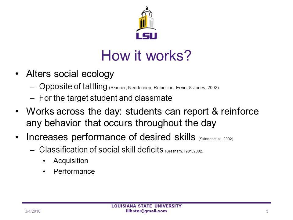 How it works? Alters social ecology –Opposite of tattling (Skinner, Neddenriep, Robinsion, Ervin, & Jones, 2002) –For the target student and classmate