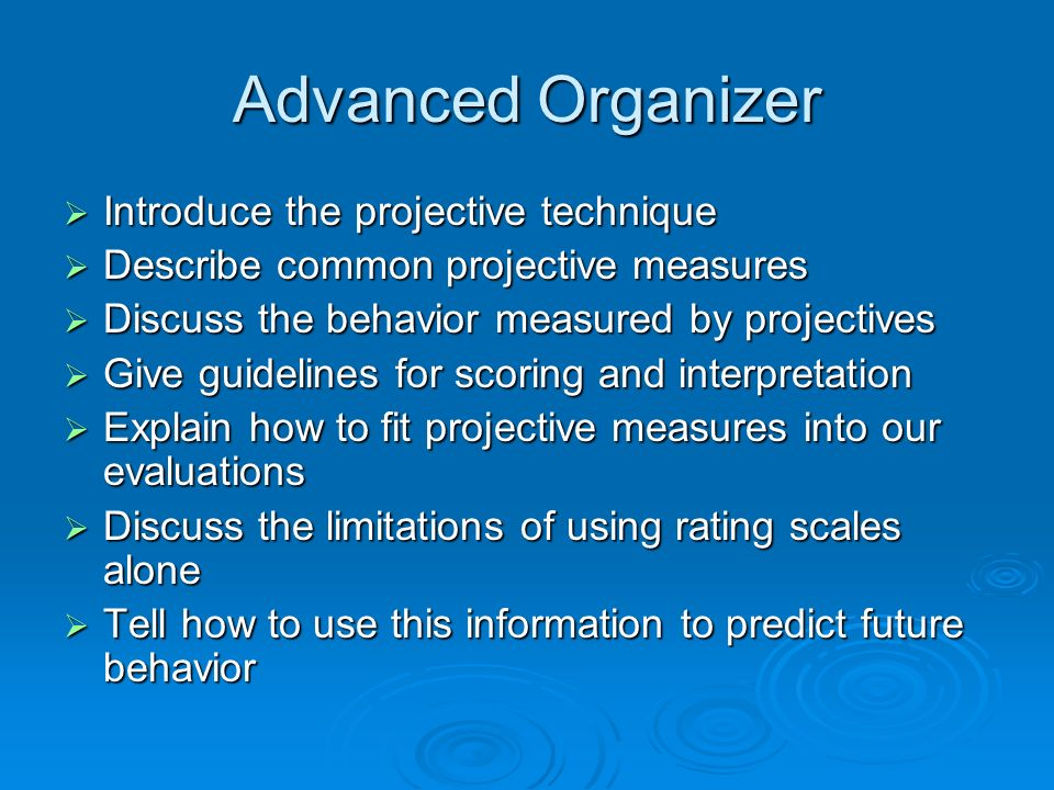 Advanced Organizer Introduce the projective technique Introduce the projective technique Describe common projective measures Describe common projective measures Discuss the behavior measured by projectives Discuss the behavior measured by projectives Give guidelines for scoring and interpretation Give guidelines for scoring and interpretation Explain how to fit projective measures into our evaluations Explain how to fit projective measures into our evaluations Discuss the limitations of using rating scales alone Discuss the limitations of using rating scales alone Tell how to use this information to predict future behavior Tell how to use this information to predict future behavior