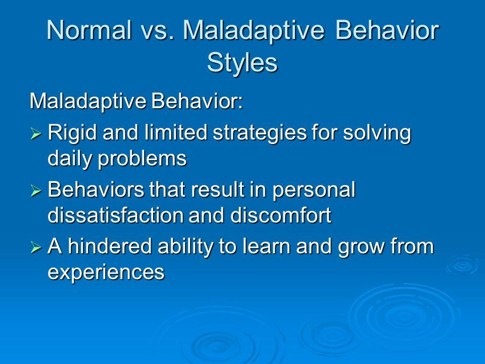 Normal vs. Maladaptive Behavior Styles Maladaptive Behavior: Rigid and limited strategies for solving daily problems Rigid and limited strategies for