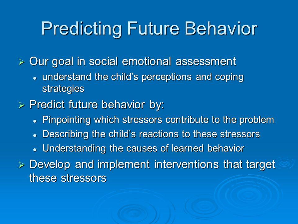 Predicting Future Behavior Our goal in social emotional assessment Our goal in social emotional assessment understand the childs perceptions and coping strategies understand the childs perceptions and coping strategies Predict future behavior by: Predict future behavior by: Pinpointing which stressors contribute to the problem Pinpointing which stressors contribute to the problem Describing the childs reactions to these stressors Describing the childs reactions to these stressors Understanding the causes of learned behavior Understanding the causes of learned behavior Develop and implement interventions that target these stressors Develop and implement interventions that target these stressors