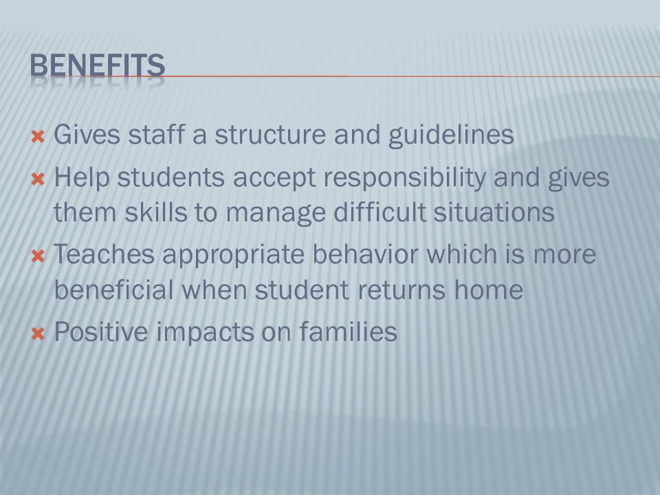 Gives staff a structure and guidelines Help students accept responsibility and gives them skills to manage difficult situations Teaches appropriate behavior which is more beneficial when student returns home Positive impacts on families