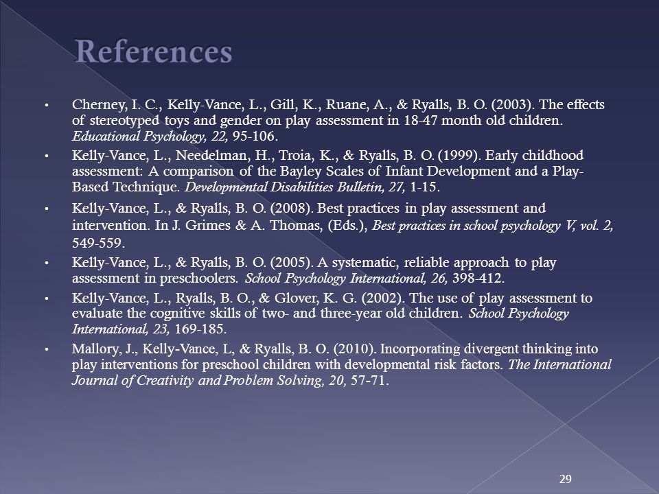 Cherney, I. C., Kelly-Vance, L., Gill, K., Ruane, A., & Ryalls, B. O. (2003). The effects of stereotyped toys and gender on play assessment in 18-47 m
