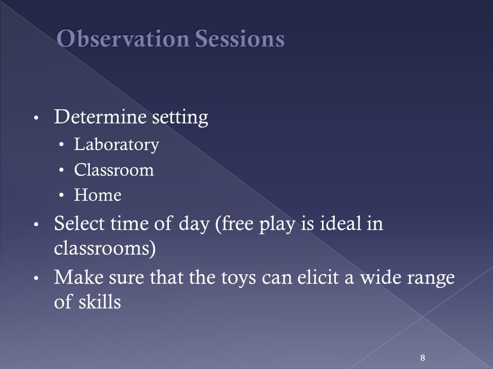 Determine setting Laboratory Classroom Home Select time of day (free play is ideal in classrooms) Make sure that the toys can elicit a wide range of s
