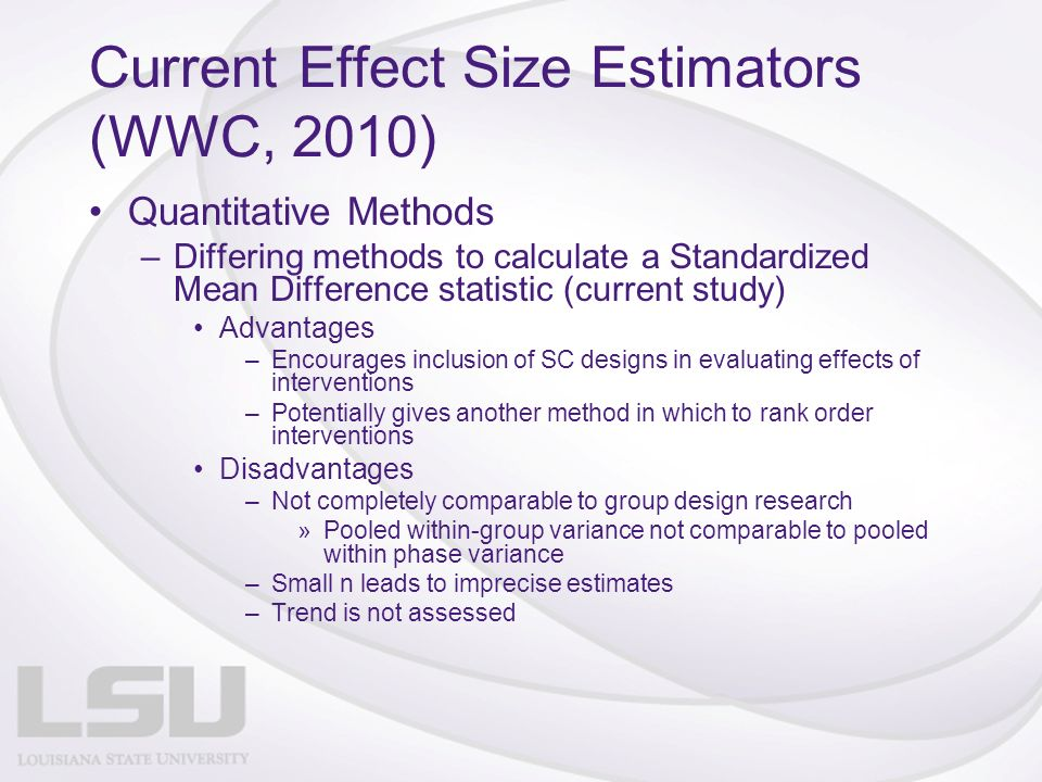 Current Effect Size Estimators (WWC, 2010) Quantitative Methods –Differing methods to calculate a Standardized Mean Difference statistic (current study) Advantages –Encourages inclusion of SC designs in evaluating effects of interventions –Potentially gives another method in which to rank order interventions Disadvantages –Not completely comparable to group design research »Pooled within-group variance not comparable to pooled within phase variance –Small n leads to imprecise estimates –Trend is not assessed