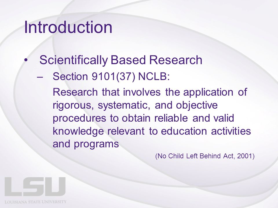 Introduction Scientifically Based Research –Section 9101(37) NCLB: Research that involves the application of rigorous, systematic, and objective procedures to obtain reliable and valid knowledge relevant to education activities and programs (No Child Left Behind Act, 2001)