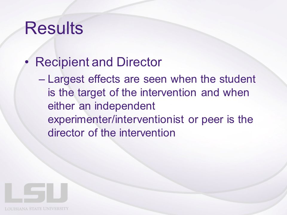 Results Recipient and Director –Largest effects are seen when the student is the target of the intervention and when either an independent experimenter/interventionist or peer is the director of the intervention