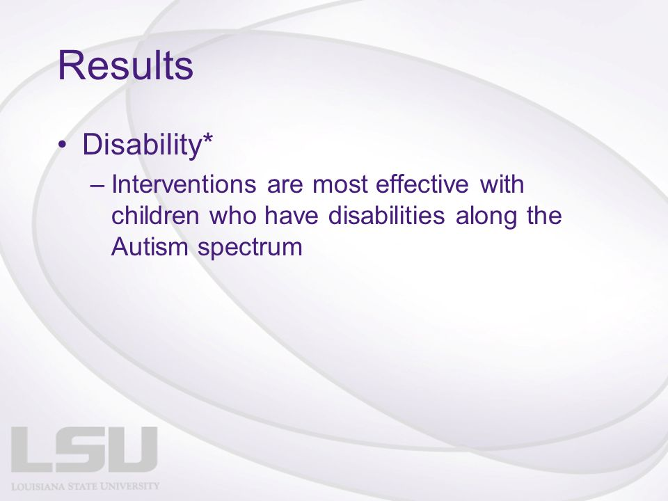 Results Disability* –Interventions are most effective with children who have disabilities along the Autism spectrum
