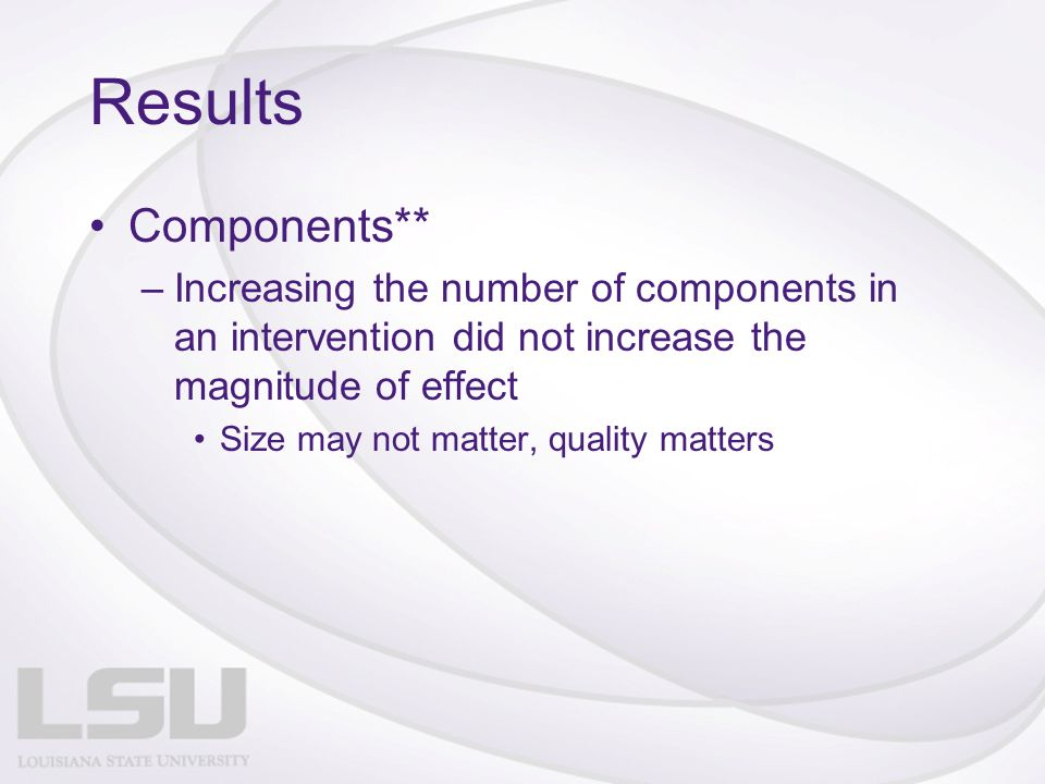 Results Components** –Increasing the number of components in an intervention did not increase the magnitude of effect Size may not matter, quality matters