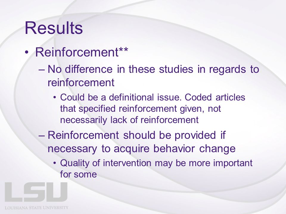 Results Reinforcement** –No difference in these studies in regards to reinforcement Could be a definitional issue.