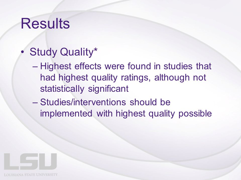 Results Study Quality* –Highest effects were found in studies that had highest quality ratings, although not statistically significant –Studies/interventions should be implemented with highest quality possible