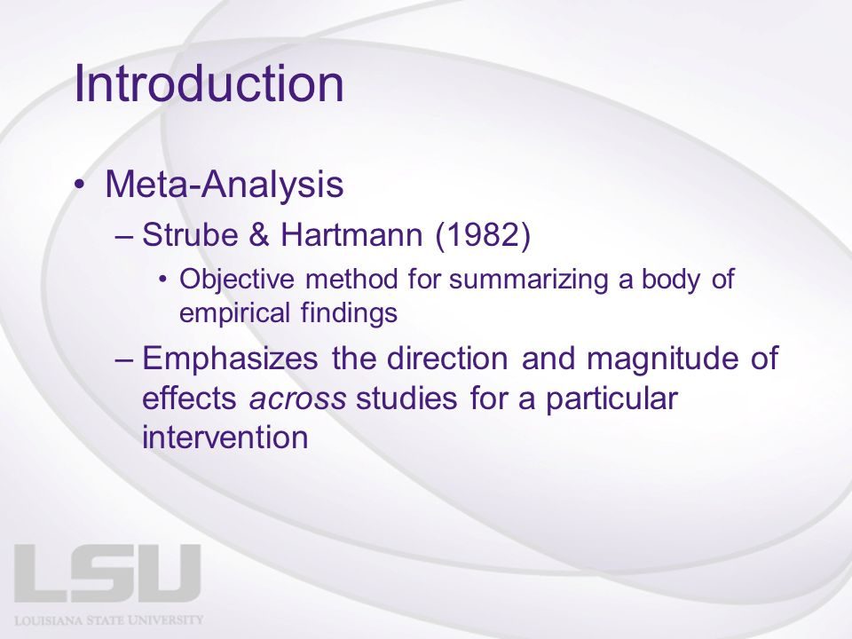 Introduction Meta-Analysis –Strube & Hartmann (1982) Objective method for summarizing a body of empirical findings –Emphasizes the direction and magnitude of effects across studies for a particular intervention