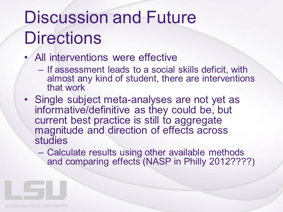 Discussion and Future Directions All interventions were effective –If assessment leads to a social skills deficit, with almost any kind of student, there are interventions that work Single subject meta-analyses are not yet as informative/definitive as they could be, but current best practice is still to aggregate magnitude and direction of effects across studies –Calculate results using other available methods and comparing effects (NASP in Philly 2012????)