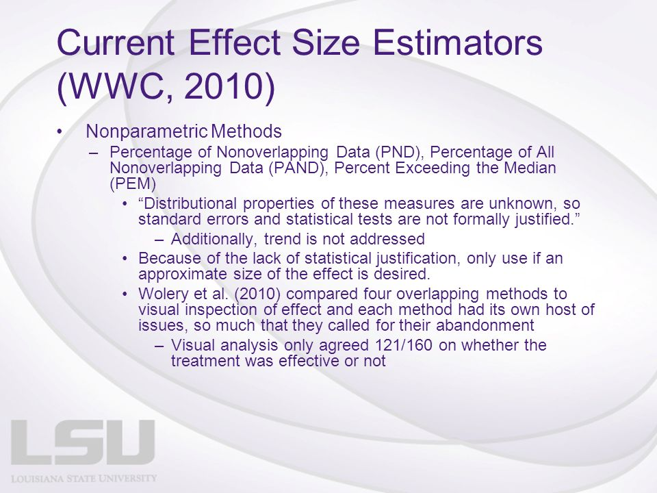 Current Effect Size Estimators (WWC, 2010) Nonparametric Methods –Percentage of Nonoverlapping Data (PND), Percentage of All Nonoverlapping Data (PAND), Percent Exceeding the Median (PEM) Distributional properties of these measures are unknown, so standard errors and statistical tests are not formally justified.