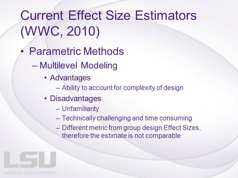 Current Effect Size Estimators (WWC, 2010) Parametric Methods –Multilevel Modeling Advantages –Ability to account for complexity of design Disadvantages –Unfamiliarity –Technically challenging and time consuming –Different metric from group design Effect Sizes, therefore the estimate is not comparable