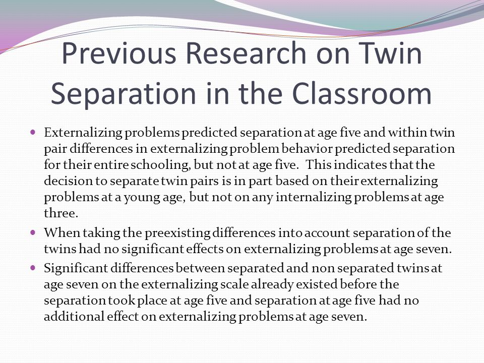 Previous Research on Twin Separation in the Classroom Externalizing problems predicted separation at age five and within twin pair differences in externalizing problem behavior predicted separation for their entire schooling, but not at age five.