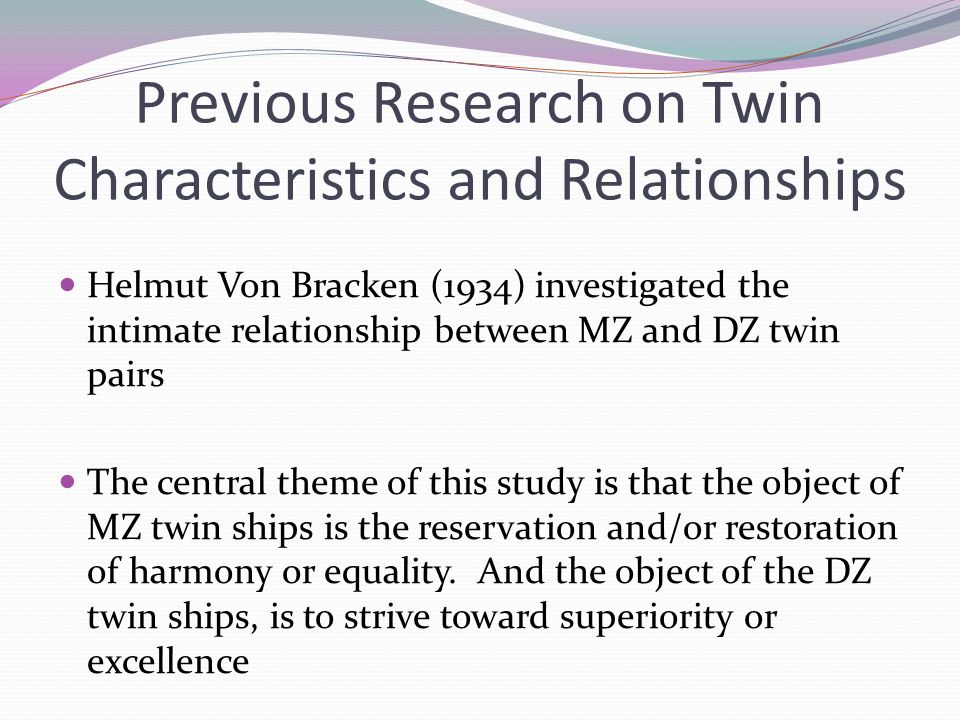 Previous Research on Twin Characteristics and Relationships Helmut Von Bracken (1934) investigated the intimate relationship between MZ and DZ twin pairs The central theme of this study is that the object of MZ twin ships is the reservation and/or restoration of harmony or equality.