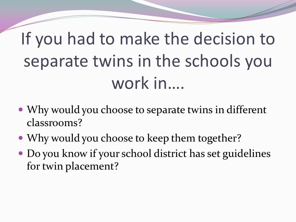 If you had to make the decision to separate twins in the schools you work in….