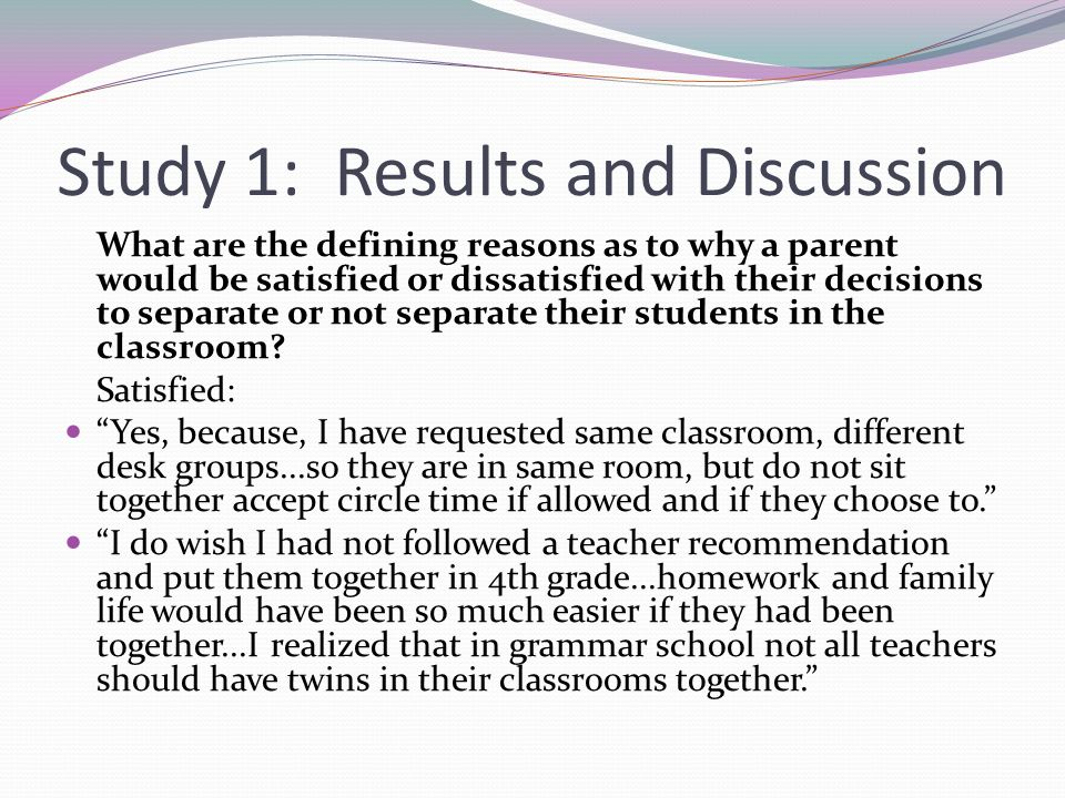 Study 1: Results and Discussion What are the defining reasons as to why a parent would be satisfied or dissatisfied with their decisions to separate or not separate their students in the classroom.