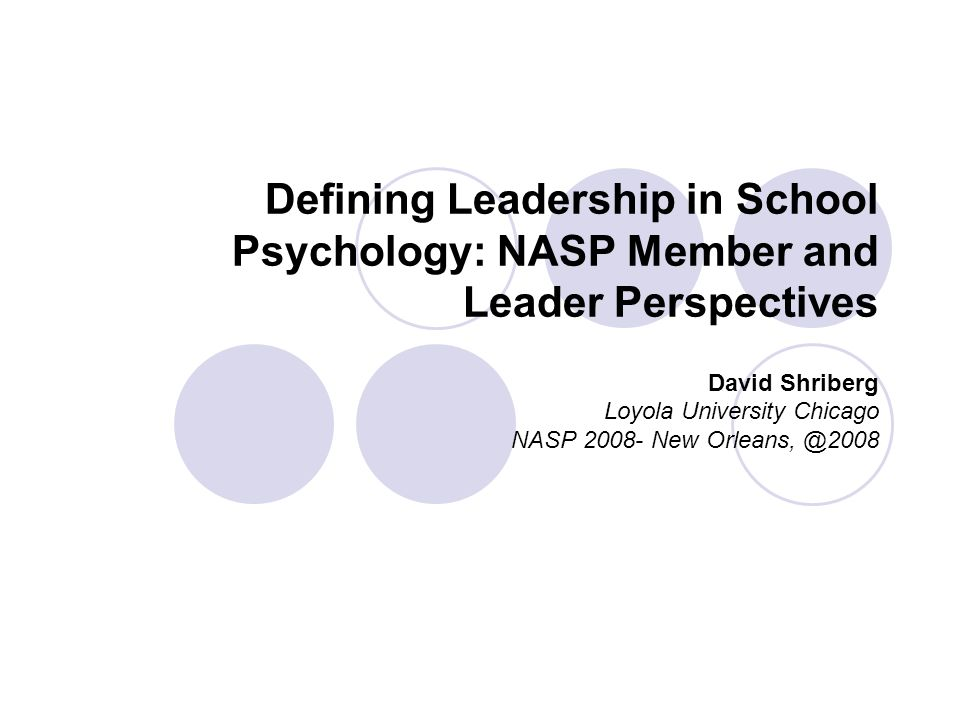 Defining Leadership in School Psychology: NASP Member and Leader Perspectives David Shriberg Loyola University Chicago NASP 2008- New Orleans, @2008