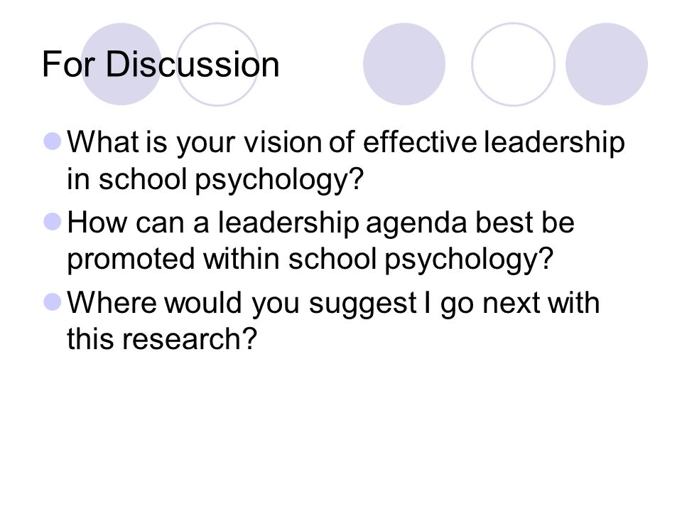 For Discussion What is your vision of effective leadership in school psychology? How can a leadership agenda best be promoted within school psychology
