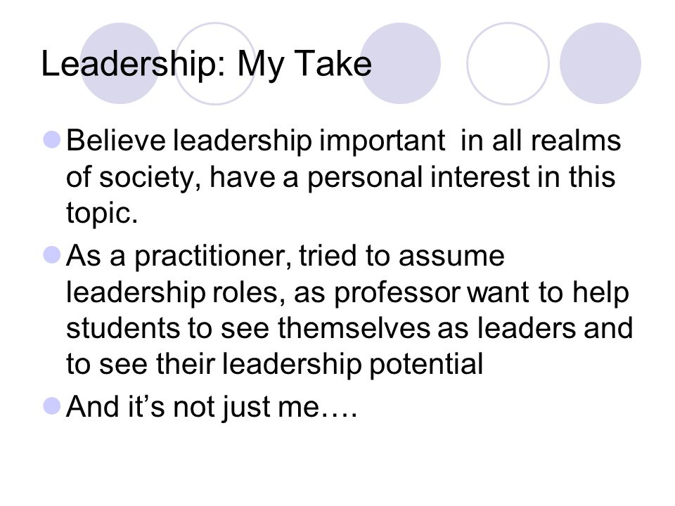 Leadership: My Take Believe leadership important in all realms of society, have a personal interest in this topic. As a practitioner, tried to assume