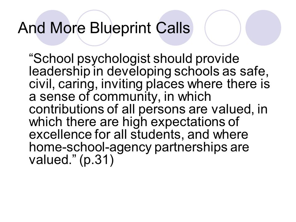 And More Blueprint Calls School psychologist should provide leadership in developing schools as safe, civil, caring, inviting places where there is a
