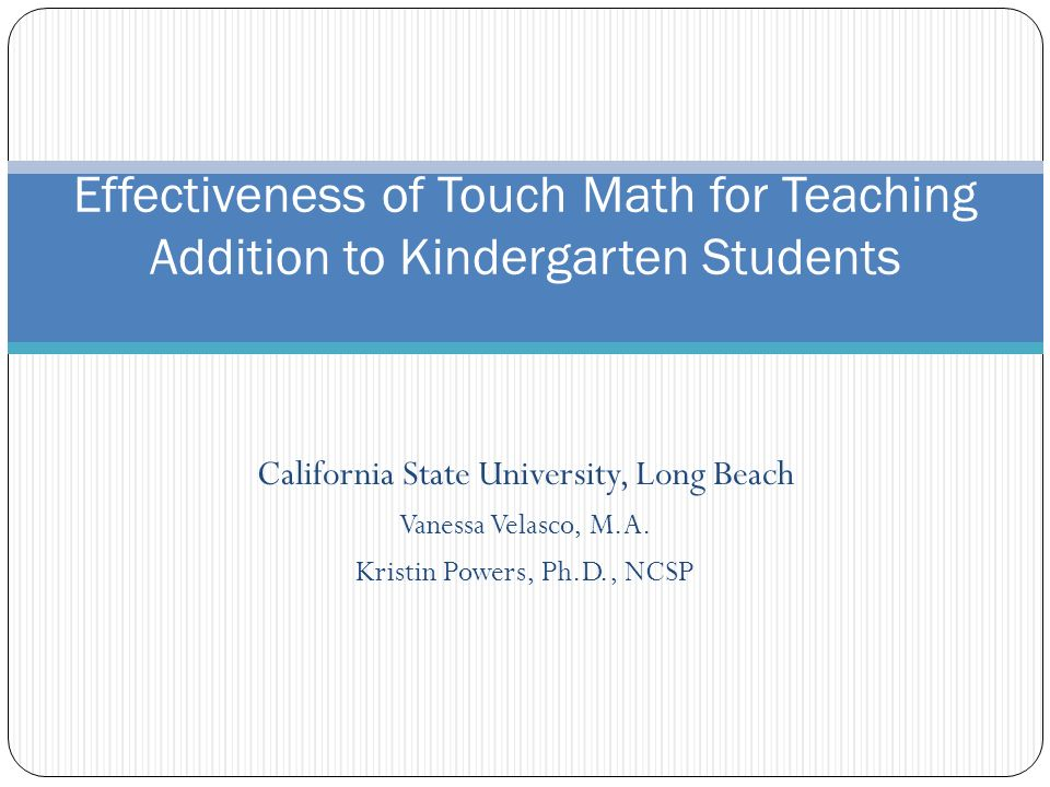 California State University, Long Beach Vanessa Velasco, M.A. Kristin Powers, Ph.D., NCSP Effectiveness of Touch Math for Teaching Addition to Kinderg