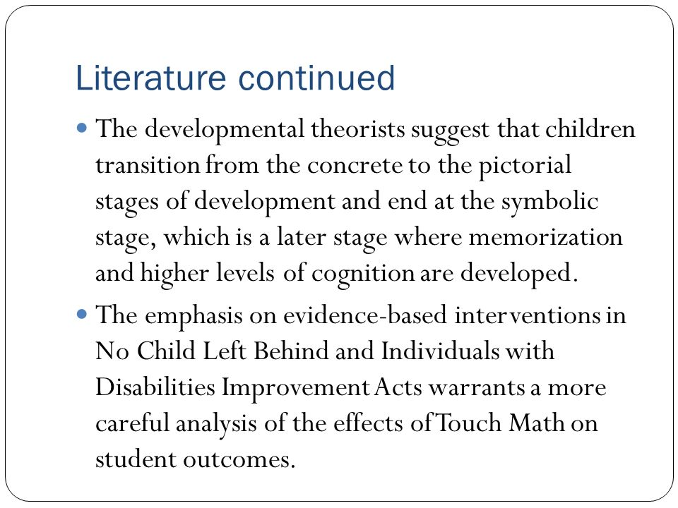Literature continued The developmental theorists suggest that children transition from the concrete to the pictorial stages of development and end at the symbolic stage, which is a later stage where memorization and higher levels of cognition are developed.