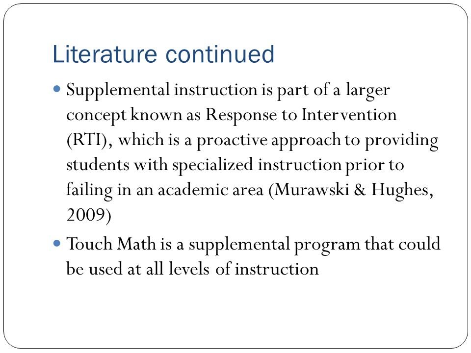 Literature continued Supplemental instruction is part of a larger concept known as Response to Intervention (RTI), which is a proactive approach to providing students with specialized instruction prior to failing in an academic area (Murawski & Hughes, 2009) Touch Math is a supplemental program that could be used at all levels of instruction