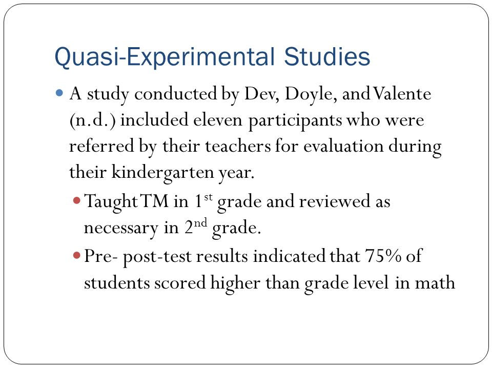 Quasi-Experimental Studies A study conducted by Dev, Doyle, and Valente (n.d.) included eleven participants who were referred by their teachers for evaluation during their kindergarten year.