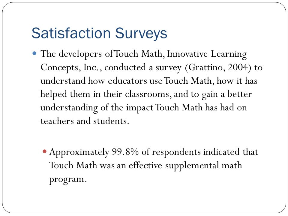 Satisfaction Surveys The developers of Touch Math, Innovative Learning Concepts, Inc., conducted a survey (Grattino, 2004) to understand how educators