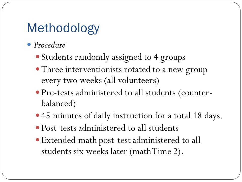 Methodology Procedure Students randomly assigned to 4 groups Three interventionists rotated to a new group every two weeks (all volunteers) Pre-tests