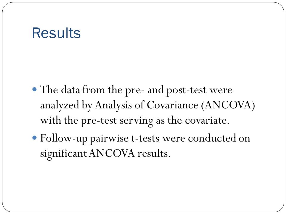 Results The data from the pre- and post-test were analyzed by Analysis of Covariance (ANCOVA) with the pre-test serving as the covariate. Follow-up pa