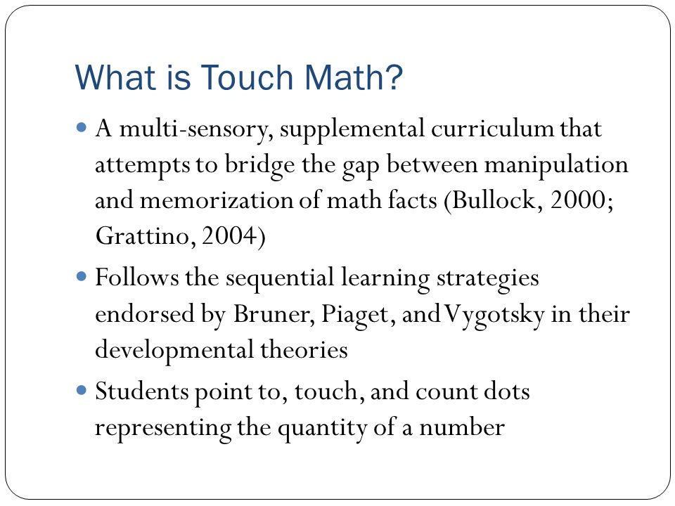 Single Subject Studies A very brief Touch Math intervention was conducted by Rudolph (2008) with her third grade students at a suburban school in North Carolina After one week of instruction for 30 minutes daily, all students (N = 17) except for one improved in the number of problems completed correctly.