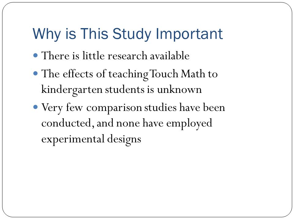 Why is This Study Important There is little research available The effects of teaching Touch Math to kindergarten students is unknown Very few compari