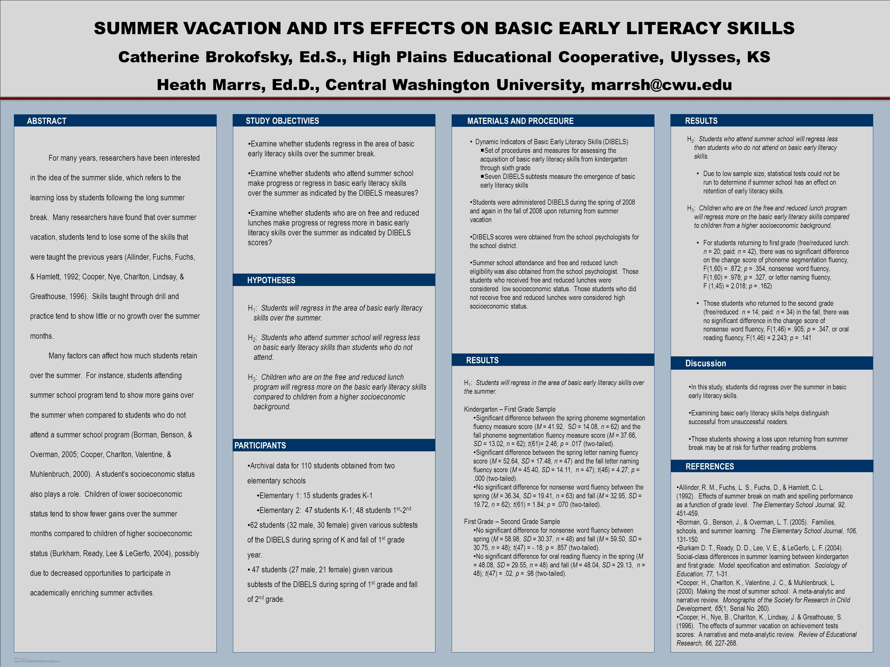 POSTER TEMPLATE BY:   SUMMER VACATION AND ITS EFFECTS ON BASIC EARLY LITERACY SKILLS Catherine Brokofsky, Ed.S., High Plains Educational Cooperative, Ulysses, KS Heath Marrs, Ed.D., Central Washington University, MATERIALS AND PROCEDURE RESULTS Discussion ABSTRACT HYPOTHESES STUDY OBJECTIVIES PARTICIPANTS REFERENCES RESULTS Dynamic Indicators of Basic Early Literacy Skills (DIBELS) Set of procedures and measures for assessing the acquisition of basic early literacy skills from kindergarten through sixth grade Seven DIBELS subtests measure the emergence of basic early literacy skills Students were administered DIBELS during the spring of 2008 and again in the fall of 2008 upon returning from summer vacation DIBELS scores were obtained from the school psychologists for the school district.